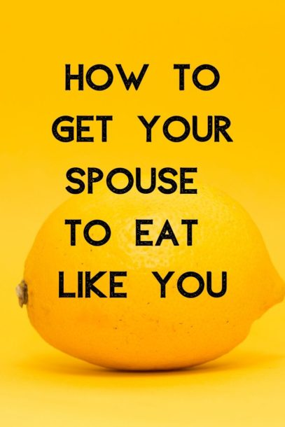 How to Get Your Spouse to eat Like You