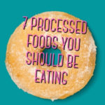 7 Processed Foods You Should Be Eating